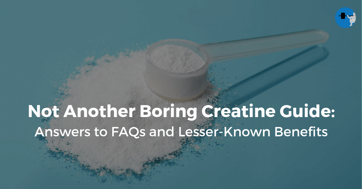 Not Another Boring Creatine Guide: FAQs and Lesser-Known